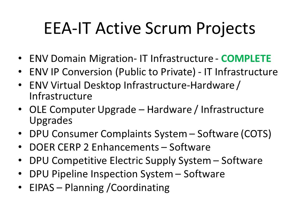 EEA-IT Active Scrum Projects ENV Domain Migration- IT Infrastructure - COMPLETE ENV IP Conversion (Public to Private) - IT Infrastructure ENV Virtual Desktop Infrastructure-Hardware / Infrastructure OLE Computer Upgrade – Hardware / Infrastructure Upgrades DPU Consumer Complaints System – Software (COTS) DOER CERP 2 Enhancements – Software DPU Competitive Electric Supply System – Software DPU Pipeline Inspection System – Software EIPAS – Planning /Coordinating