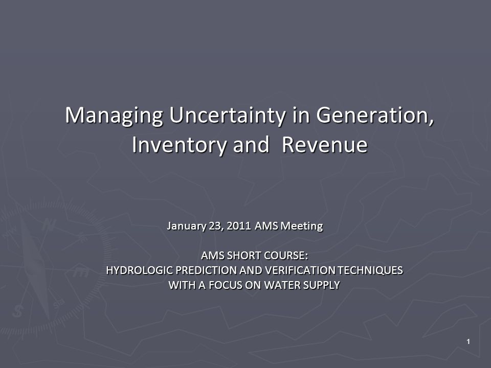 1 Managing Uncertainty in Generation, Inventory and Revenue January 23, 2011 AMS Meeting AMS SHORT COURSE: HYDROLOGIC PREDICTION AND VERIFICATION TECHNIQUES WITH A FOCUS ON WATER SUPPLY