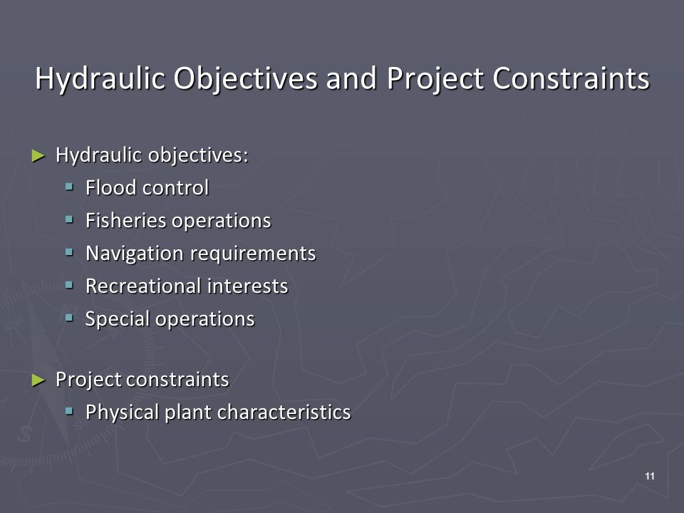 11 Hydraulic Objectives and Project Constraints ► Hydraulic objectives:  Flood control  Fisheries operations  Navigation requirements  Recreational interests  Special operations ► Project constraints  Physical plant characteristics