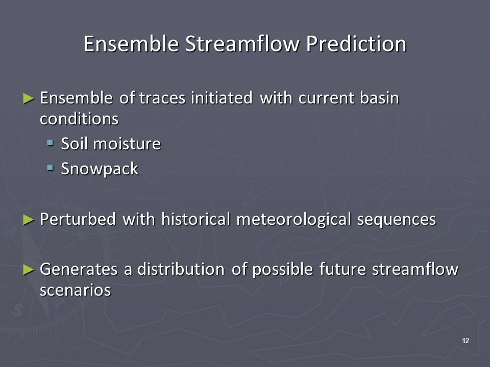 12 Ensemble Streamflow Prediction ► Ensemble of traces initiated with current basin conditions  Soil moisture  Snowpack ► Perturbed with historical meteorological sequences ► Generates a distribution of possible future streamflow scenarios