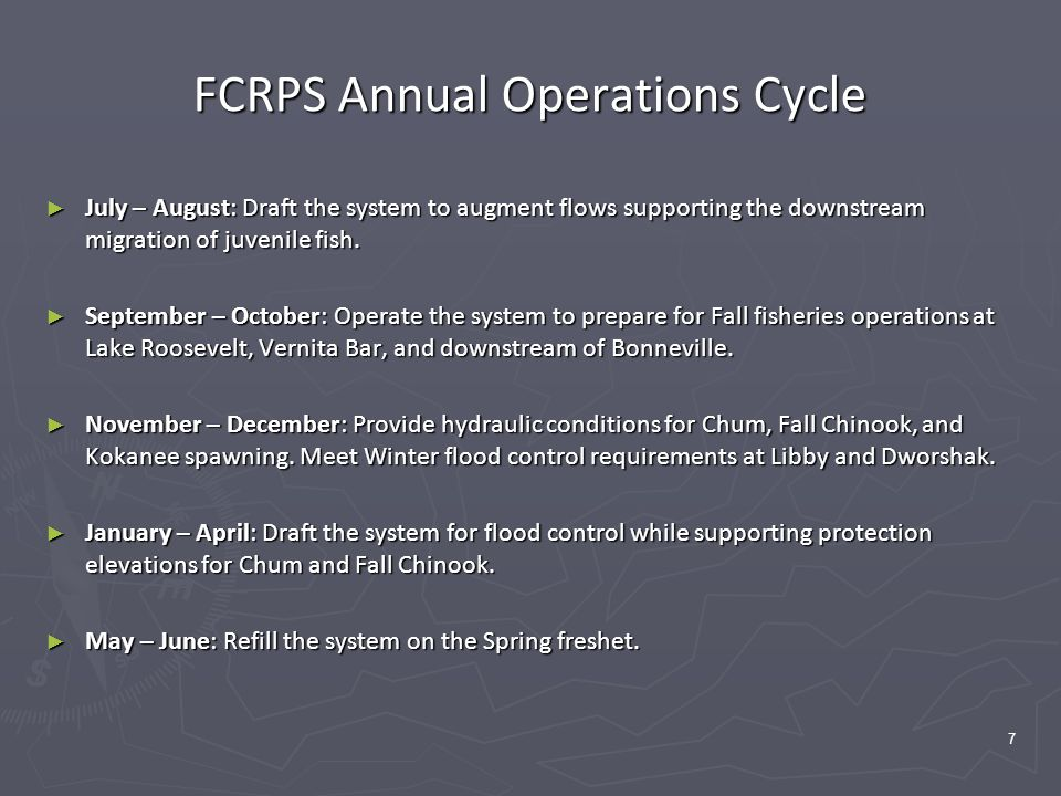 7 FCRPS Annual Operations Cycle ► July – August: Draft the system to augment flows supporting the downstream migration of juvenile fish.