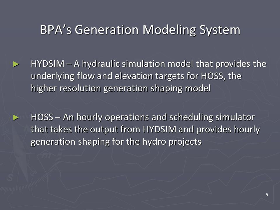 9 BPA's Generation Modeling System ► HYDSIM – A hydraulic simulation model that provides the underlying flow and elevation targets for HOSS, the higher resolution generation shaping model ► HOSS – An hourly operations and scheduling simulator that takes the output from HYDSIM and provides hourly generation shaping for the hydro projects