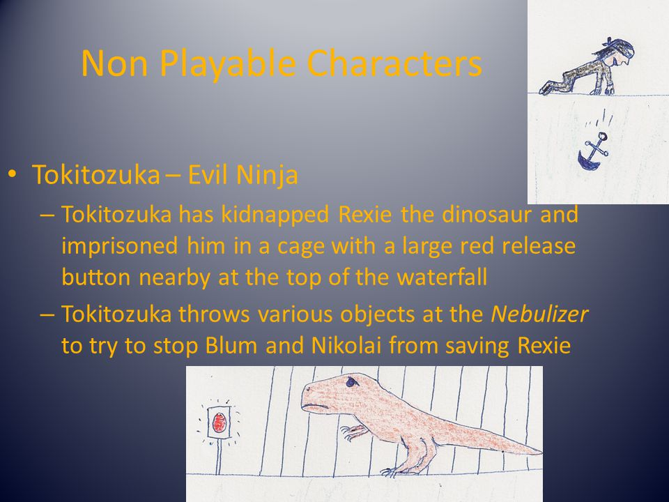 Non Playable Characters Tokitozuka – Evil Ninja – Tokitozuka has kidnapped Rexie the dinosaur and imprisoned him in a cage with a large red release button nearby at the top of the waterfall – Tokitozuka throws various objects at the Nebulizer to try to stop Blum and Nikolai from saving Rexie