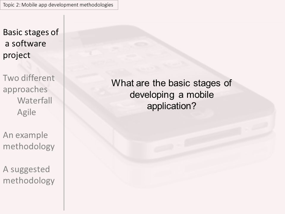 Topic 2: Mobile app development methodologies Basic stages of a software project Two different approaches Waterfall Agile An example methodology A sug