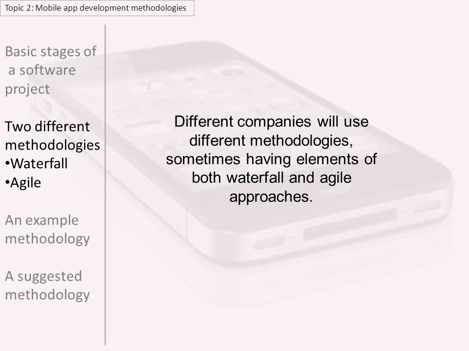 Topic 2: Mobile app development methodologies EXAMPLE METHODOLOGY Basic stages of a software project Two different methodologies Waterfall Agile An example methodology A suggested methodology