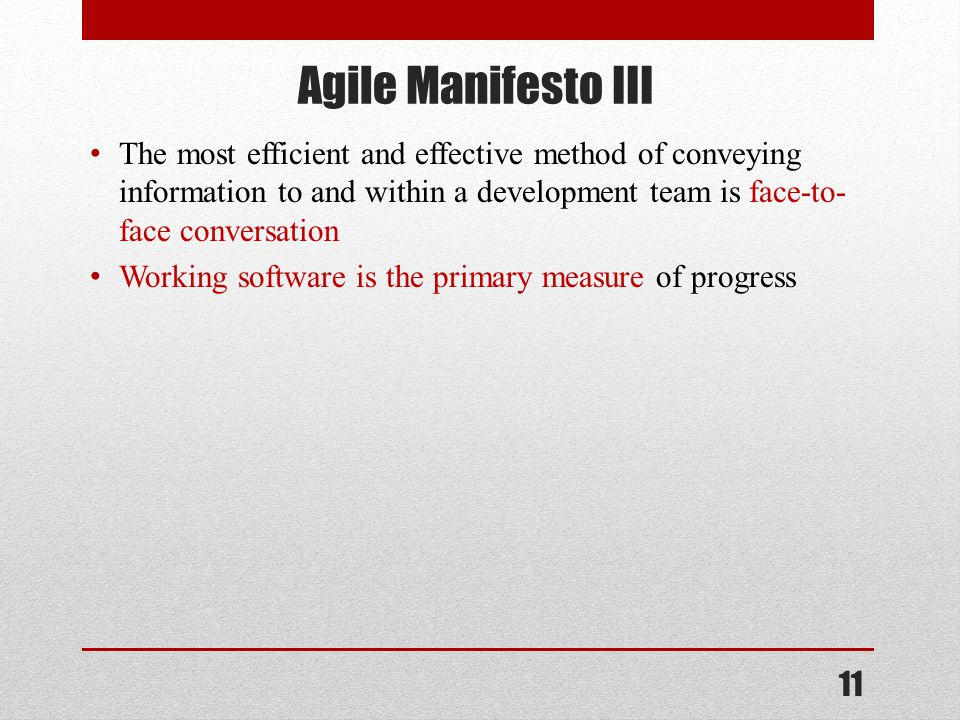 Agile Manifesto III The most efficient and effective method of conveying information to and within a development team is face-to- face conversation Working software is the primary measure of progress 11