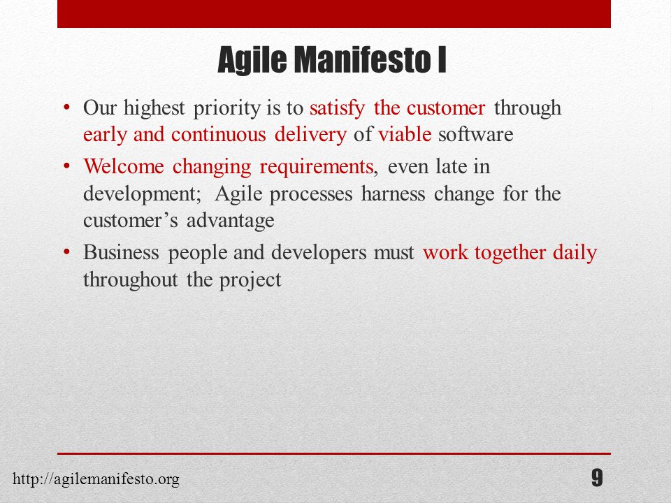 Agile Manifesto I Our highest priority is to satisfy the customer through early and continuous delivery of viable software Welcome changing requirements, even late in development; Agile processes harness change for the customer's advantage Business people and developers must work together daily throughout the project 9 http://agilemanifesto.org