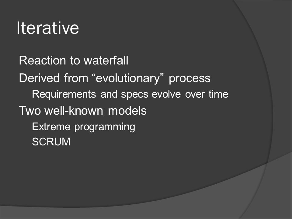 Iterative Reaction to waterfall Derived from evolutionary process Requirements and specs evolve over time Two well-known models Extreme programming SCRUM