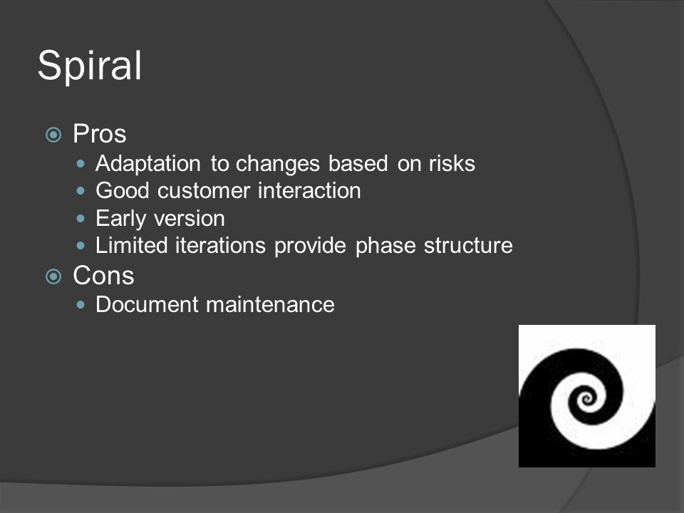 Spiral  Pros Adaptation to changes based on risks Good customer interaction Early version Limited iterations provide phase structure  Cons Document maintenance