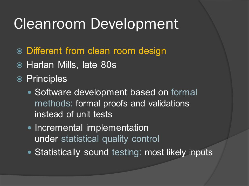 Cleanroom Development  Different from clean room design  Harlan Mills, late 80s  Principles Software development based on formal methods: formal proofs and validations instead of unit tests Incremental implementation under statistical quality control Statistically sound testing: most likely inputs