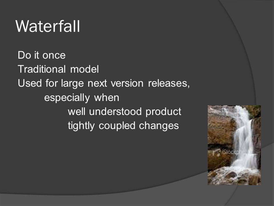 Waterfall Do it once Traditional model Used for large next version releases, especially when well understood product tightly coupled changes