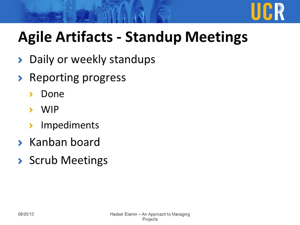 Agile Artifacts - Standup Meetings Daily or weekly standups Reporting progress Done WIP Impediments Kanban board Scrub Meetings 08/05/13Hadeel Elamin – An Approach to Managing Projects