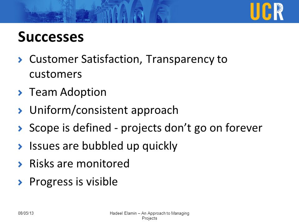 Successes Customer Satisfaction, Transparency to customers Team Adoption Uniform/consistent approach Scope is defined - projects don't go on forever Issues are bubbled up quickly Risks are monitored Progress is visible 08/05/13Hadeel Elamin – An Approach to Managing Projects