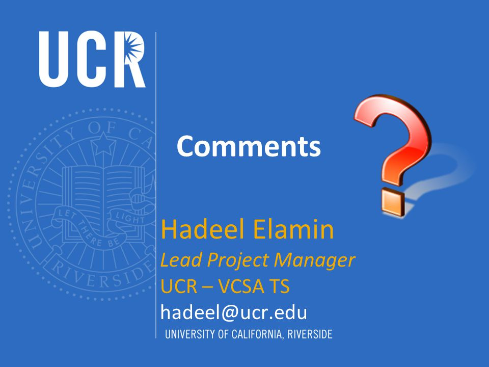 Comments Hadeel Elamin Lead Project Manager UCR – VCSA TS hadeel@ucr.edu