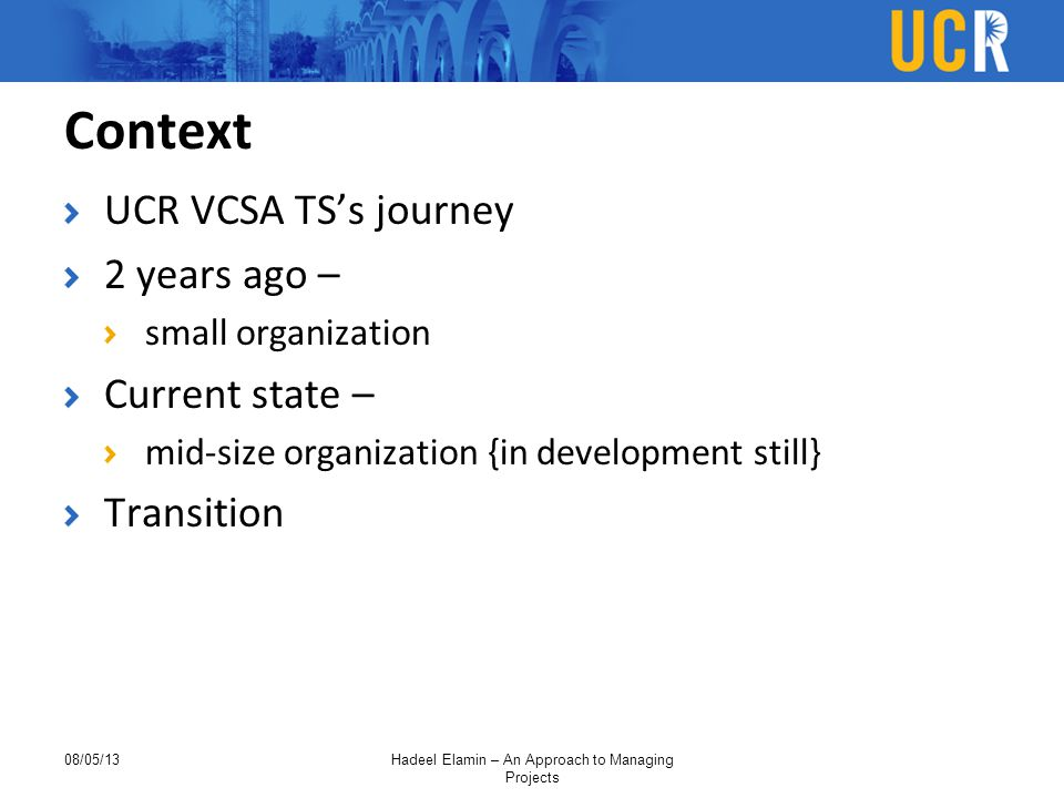 Context UCR VCSA TS's journey 2 years ago – small organization Current state – mid-size organization {in development still} Transition 08/05/13Hadeel Elamin – An Approach to Managing Projects