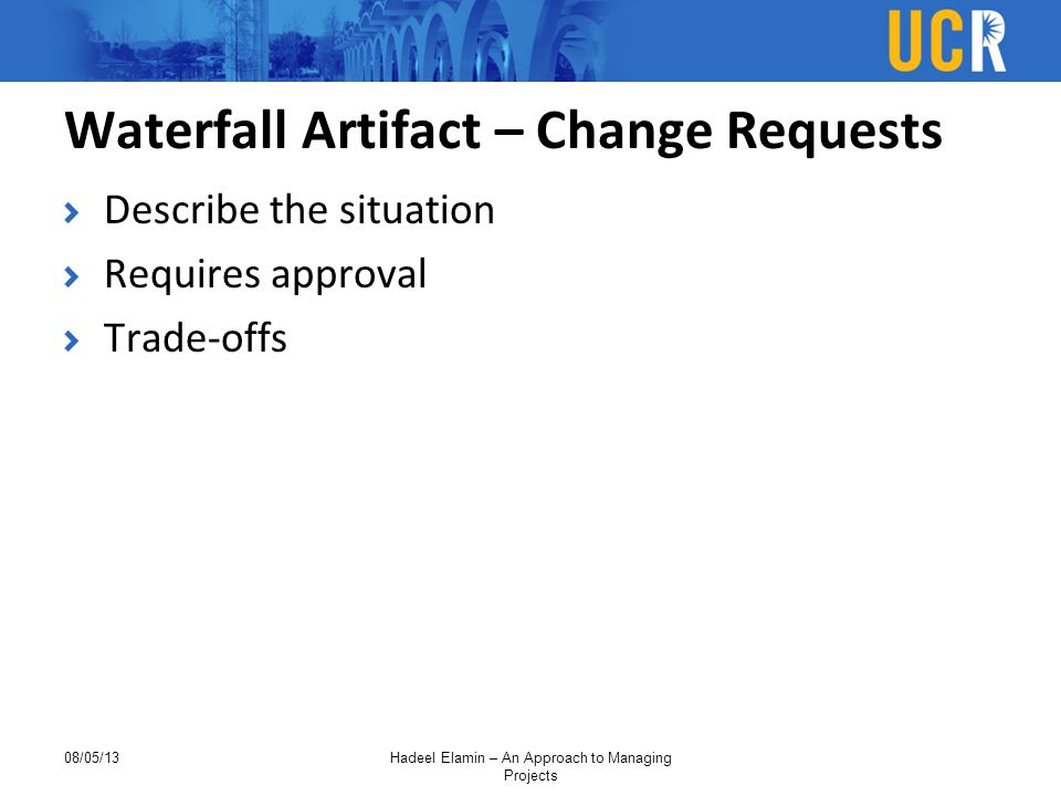 Waterfall Artifact – Change Requests Describe the situation Requires approval Trade-offs 08/05/13Hadeel Elamin – An Approach to Managing Projects