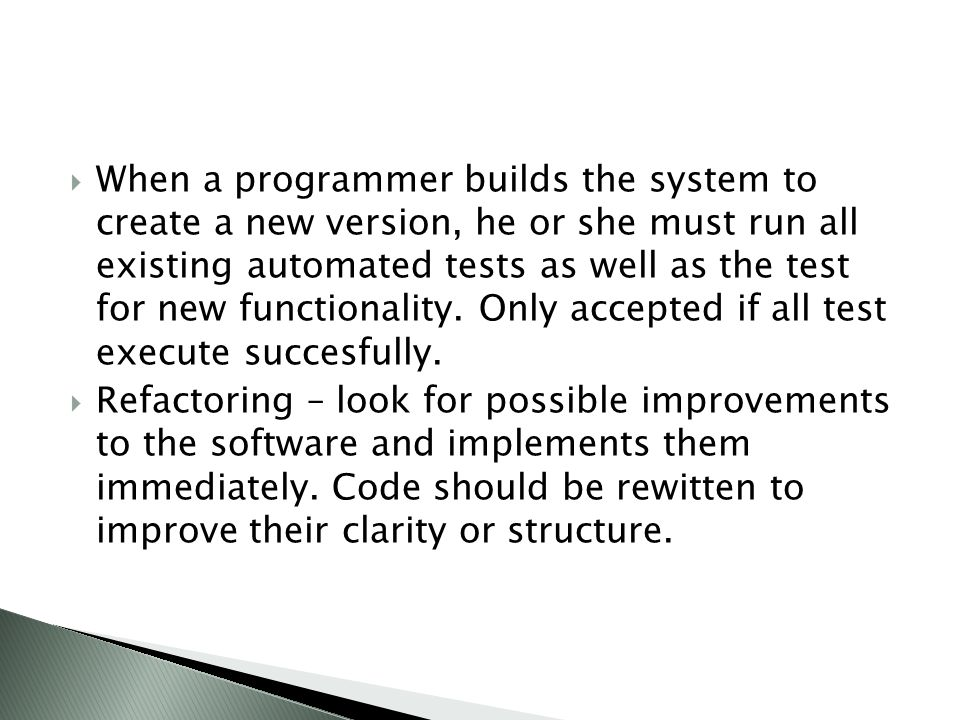  When a programmer builds the system to create a new version, he or she must run all existing automated tests as well as the test for new functionality.