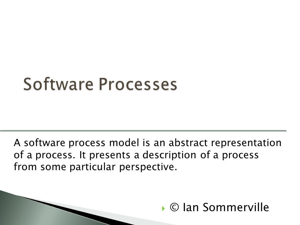  © Ian Sommerville A software process model is an abstract representation of a process. It presents a description of a process from some particular p