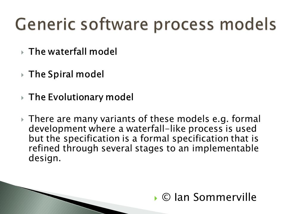  The waterfall model  The Spiral model  The Evolutionary model  There are many variants of these models e.g. formal development where a waterfall-