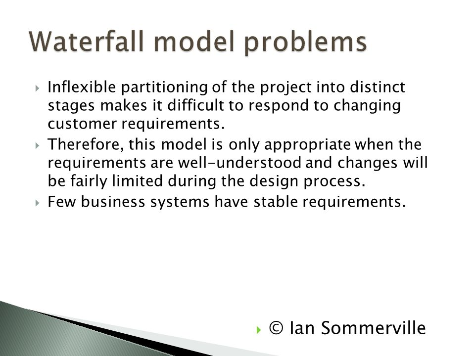  Inflexible partitioning of the project into distinct stages makes it difficult to respond to changing customer requirements.