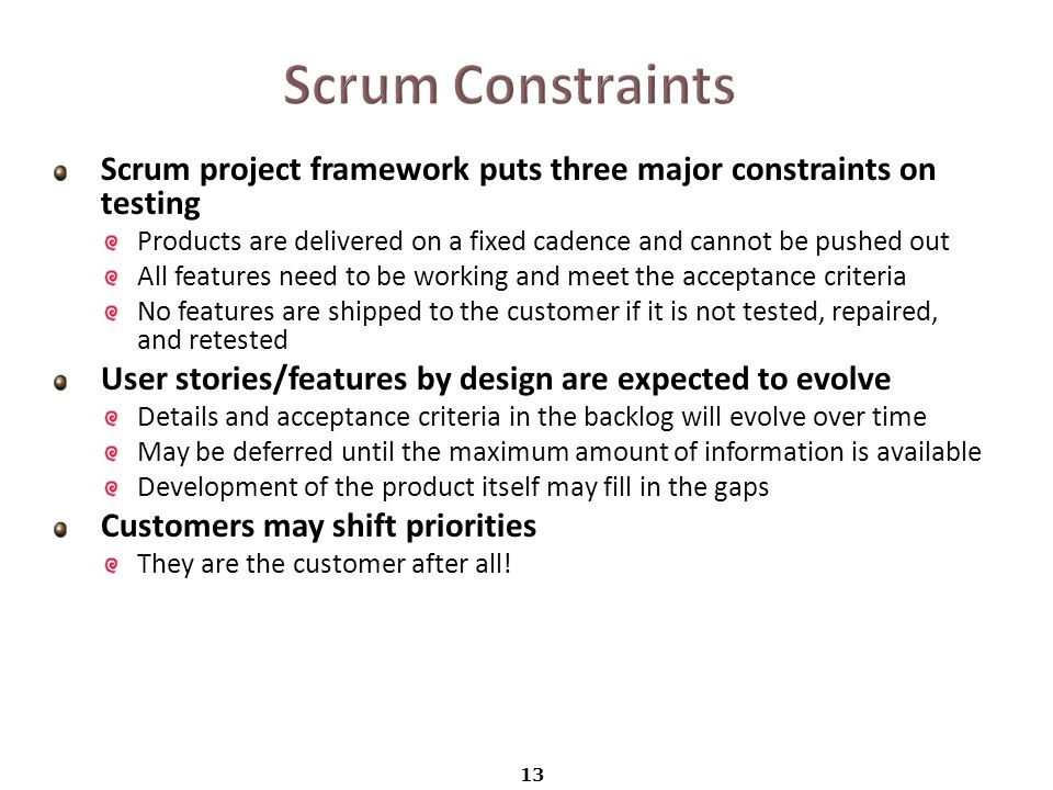 Scrum project framework puts three major constraints on testing Products are delivered on a fixed cadence and cannot be pushed out All features need to be working and meet the acceptance criteria No features are shipped to the customer if it is not tested, repaired, and retested User stories/features by design are expected to evolve Details and acceptance criteria in the backlog will evolve over time May be deferred until the maximum amount of information is available Development of the product itself may fill in the gaps Customers may shift priorities They are the customer after all.