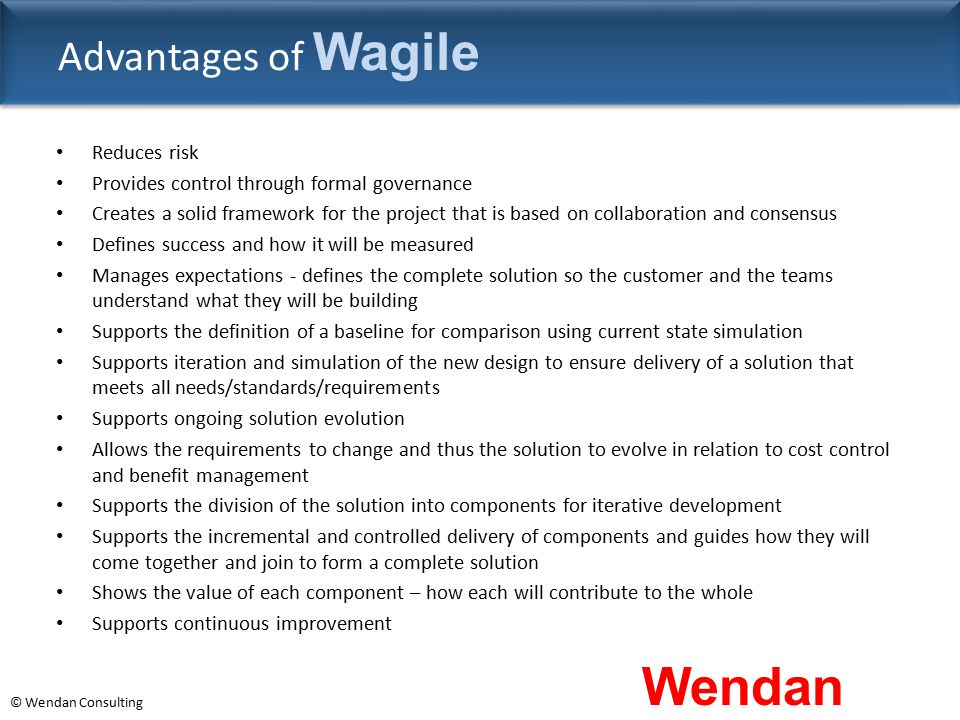 © Wendan Consulting Advantages of Wagile Reduces risk Provides control through formal governance Creates a solid framework for the project that is bas