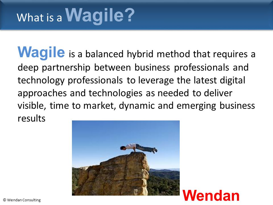 © Wendan Consulting What is a Wagile? Wagile is a balanced hybrid method that requires a deep partnership between business professionals and technolog