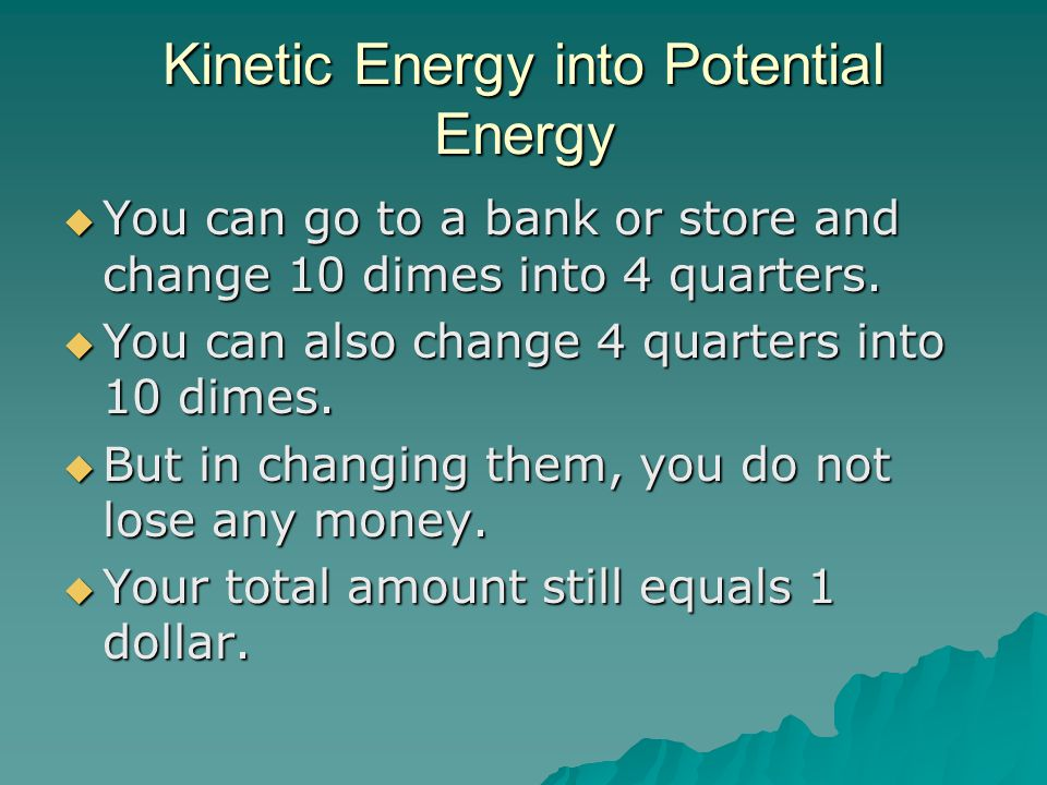 Kinetic Energy into Potential Energy  You can go to a bank or store and change 10 dimes into 4 quarters.