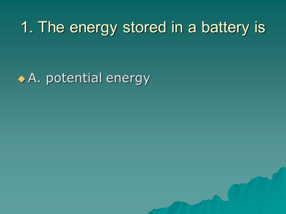 1. The energy stored in a battery is  A. potential energy