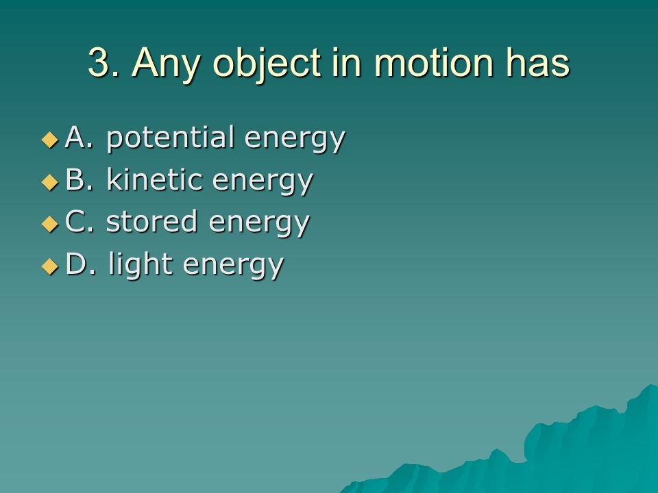3.Any object in motion has  A. potential energy  B.