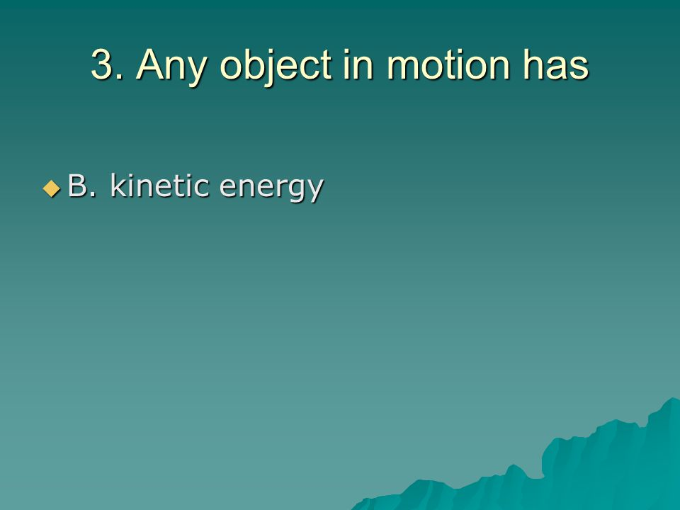 3. Any object in motion has  B. kinetic energy