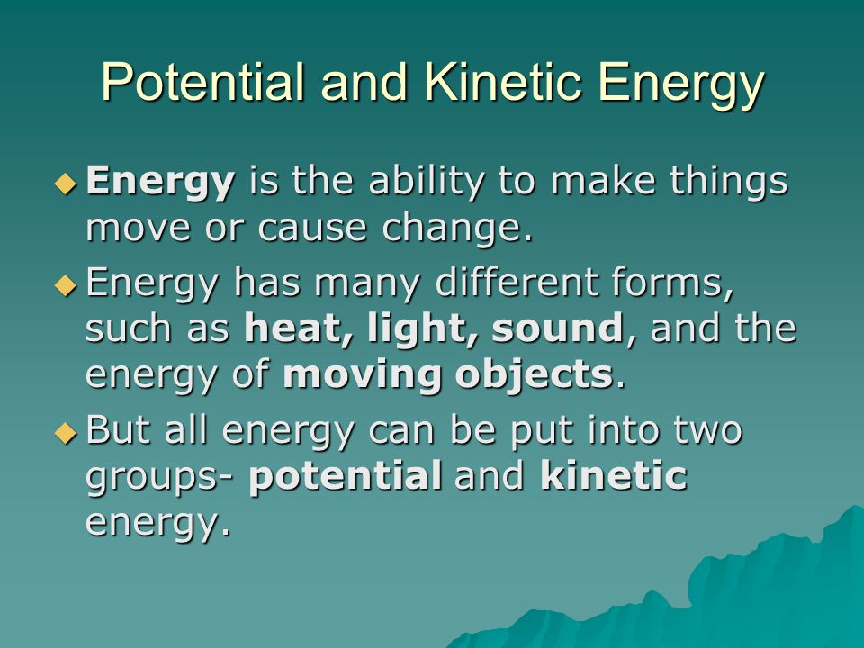 Potential and Kinetic Energy  Energy is the ability to make things move or cause change.