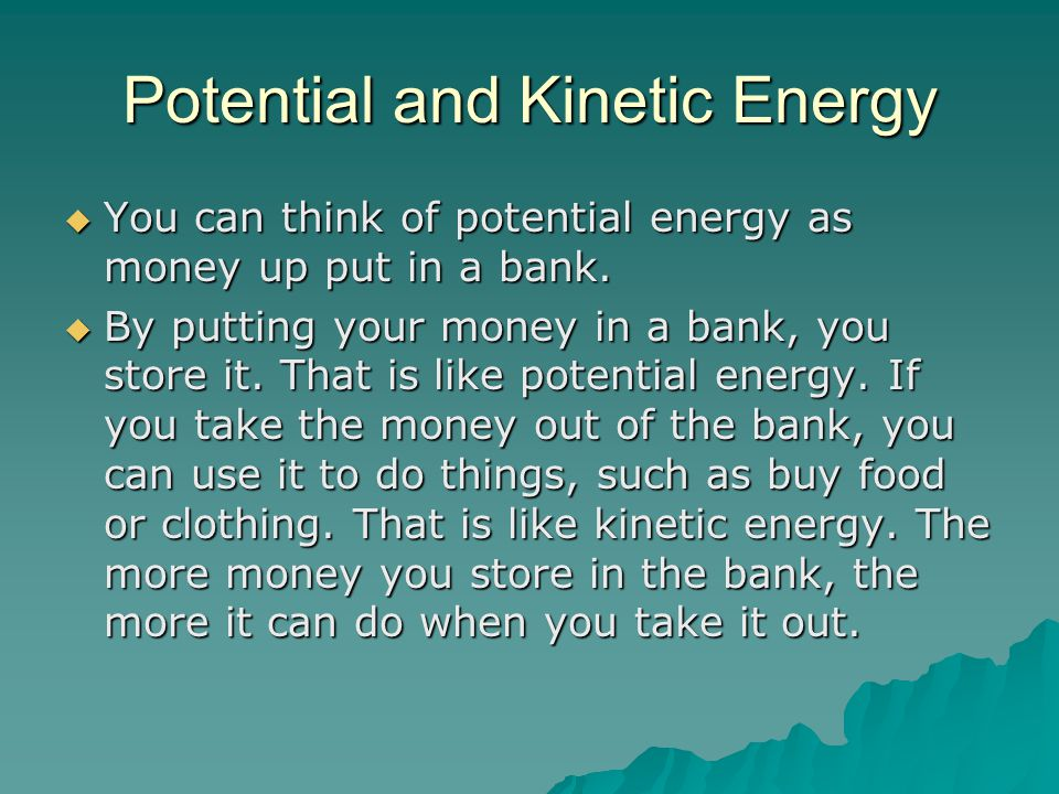Potential and Kinetic Energy  You can think of potential energy as money up put in a bank.