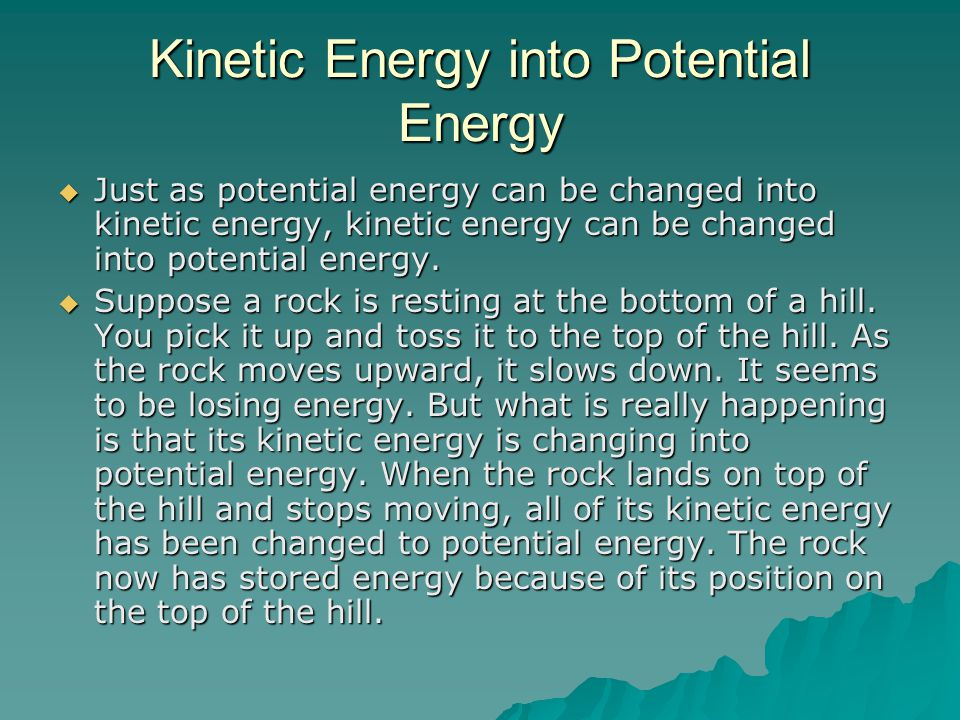 Kinetic Energy into Potential Energy  Just as potential energy can be changed into kinetic energy, kinetic energy can be changed into potential energy.