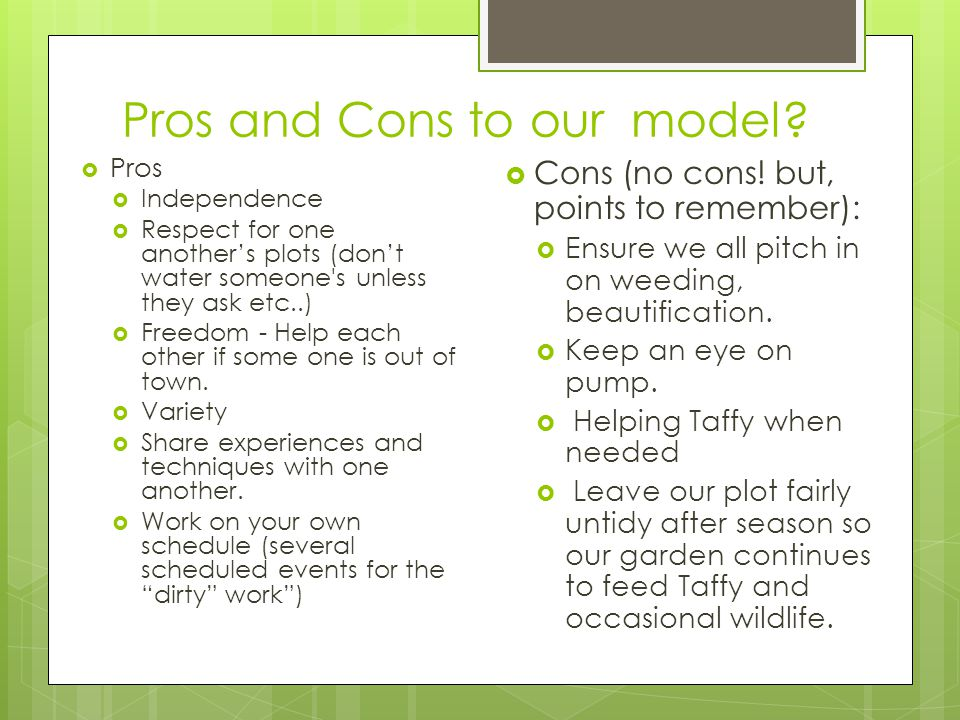Pros and Cons to our model?  Pros  Independence  Respect for one another's plots (don't water someone's unless they ask etc..)  Freedom - Help eac