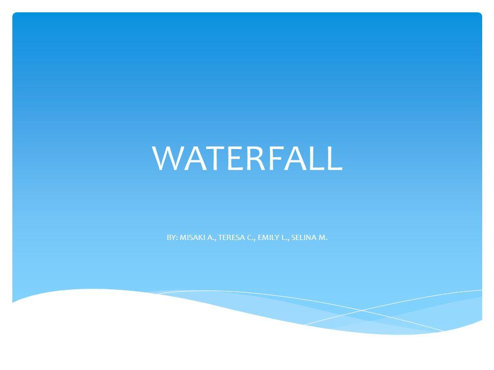 WATERFALL BY: MISAKI A., TERESA C., EMILY L., SELINA M.