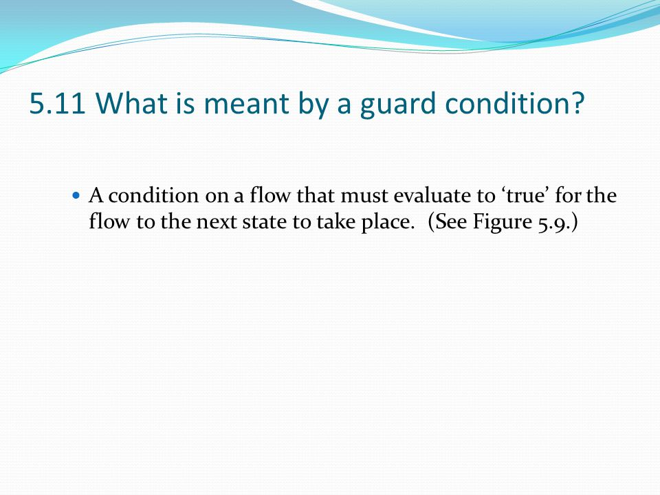 5.11 What is meant by a guard condition? A condition on a flow that must evaluate to 'true' for the flow to the next state to take place. (See Figure