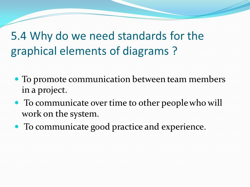 5.4 Why do we need standards for the graphical elements of diagrams ? To promote communication between team members in a project. To communicate over