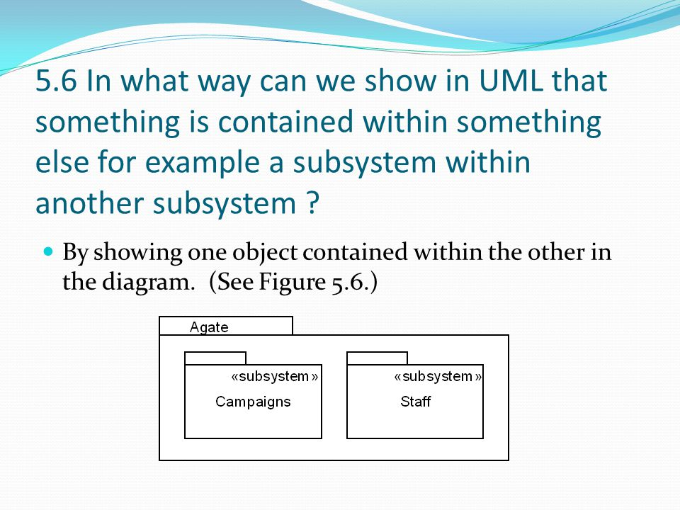 5.6 In what way can we show in UML that something is contained within something else for example a subsystem within another subsystem ? By showing one