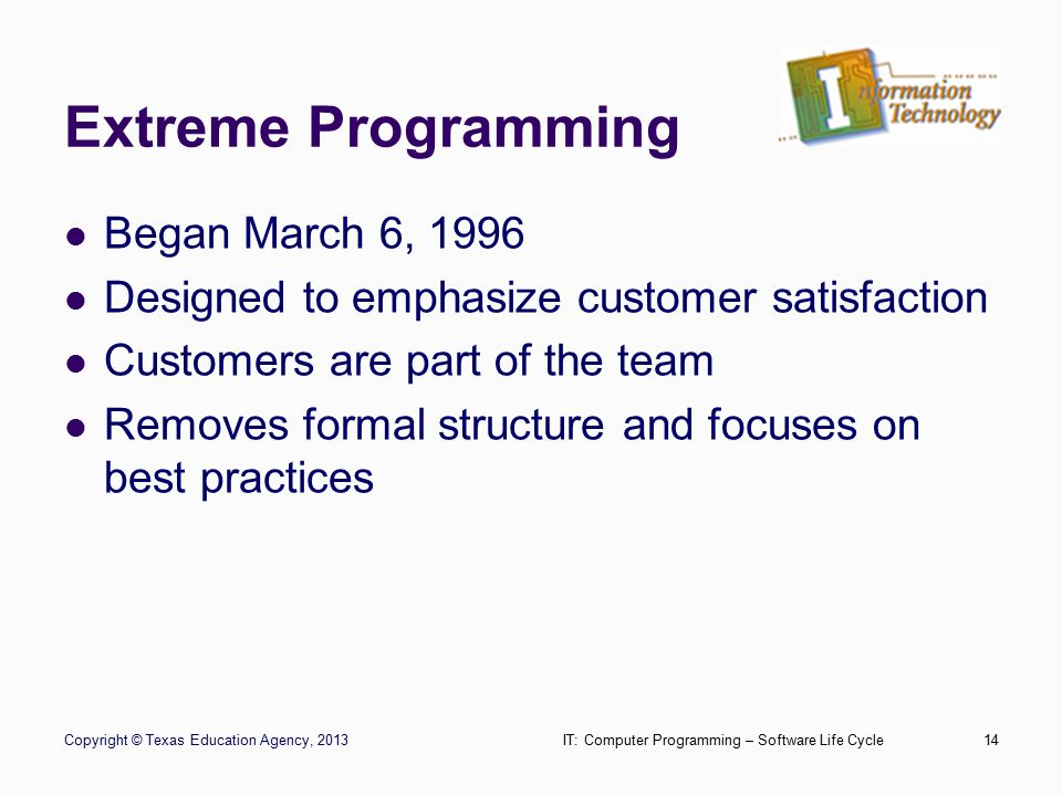 Extreme Programming Copyright © Texas Education Agency, 2013IT: Computer Programming – Software Life Cycle14 Began March 6, 1996 Designed to emphasize customer satisfaction Customers are part of the team Removes formal structure and focuses on best practices