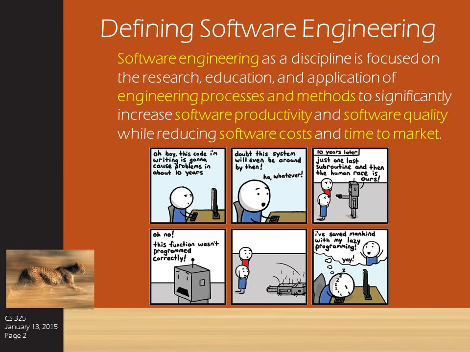 Defining Software Engineering CS 325 January 13, 2015 Page 2 Software engineering as a discipline is focused on the research, education, and application of engineering processes and methods to significantly increase software productivity and software quality while reducing software costs and time to market.