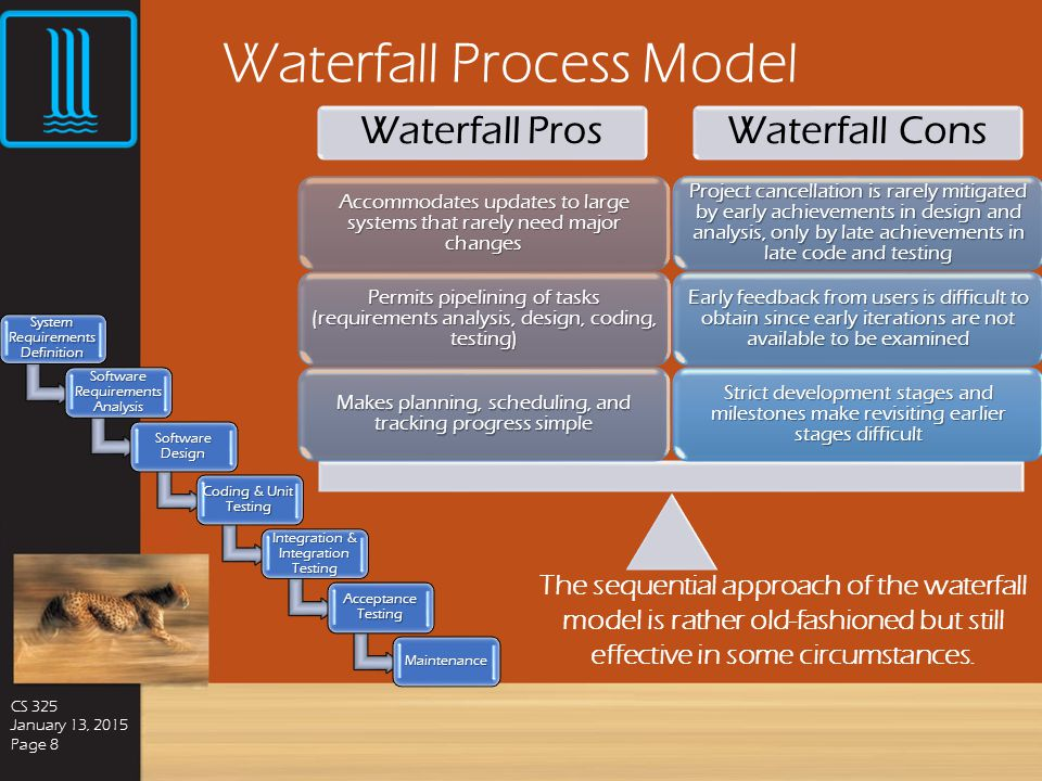 Waterfall Process Model CS 325 January 13, 2015 Page 8 The sequential approach of the waterfall model is rather old-fashioned but still effective in some circumstances.