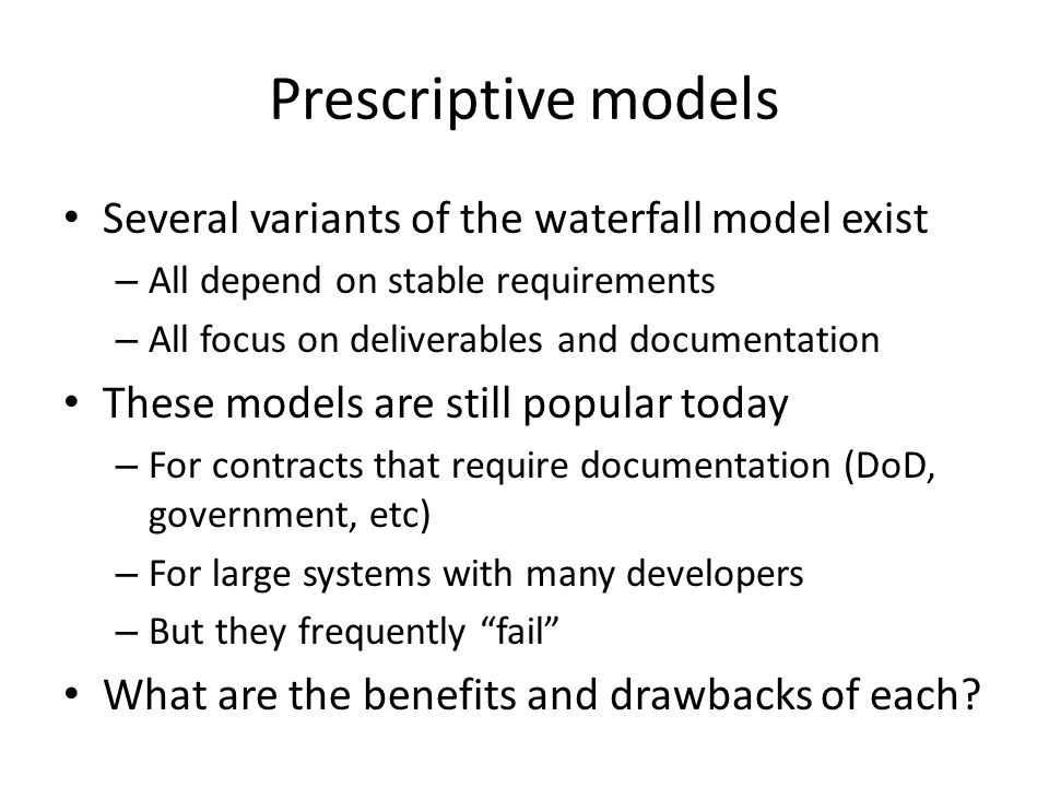 Prescriptive models Several variants of the waterfall model exist – All depend on stable requirements – All focus on deliverables and documentation These models are still popular today – For contracts that require documentation (DoD, government, etc) – For large systems with many developers – But they frequently fail What are the benefits and drawbacks of each