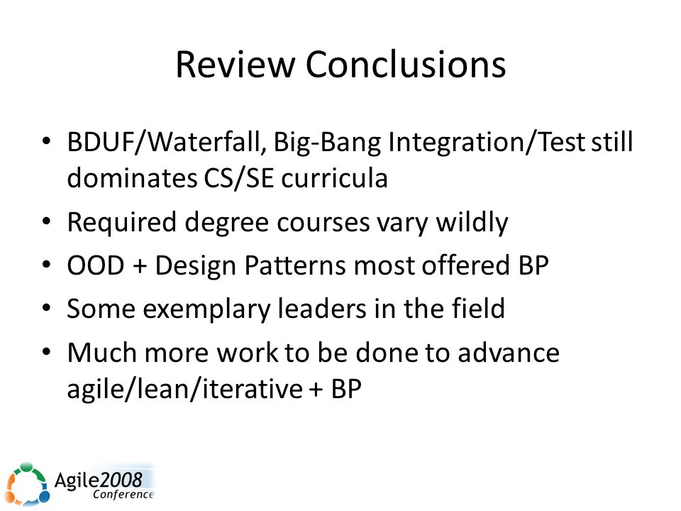 Review Conclusions BDUF/Waterfall, Big-Bang Integration/Test still dominates CS/SE curricula Required degree courses vary wildly OOD + Design Patterns most offered BP Some exemplary leaders in the field Much more work to be done to advance agile/lean/iterative + BP