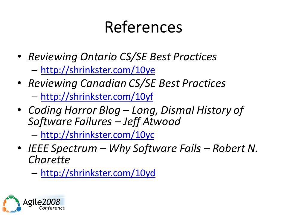 References Reviewing Ontario CS/SE Best Practices – http://shrinkster.com/10ye http://shrinkster.com/10ye Reviewing Canadian CS/SE Best Practices – http://shrinkster.com/10yf http://shrinkster.com/10yf Coding Horror Blog – Long, Dismal History of Software Failures – Jeff Atwood – http://shrinkster.com/10yc http://shrinkster.com/10yc IEEE Spectrum – Why Software Fails – Robert N.