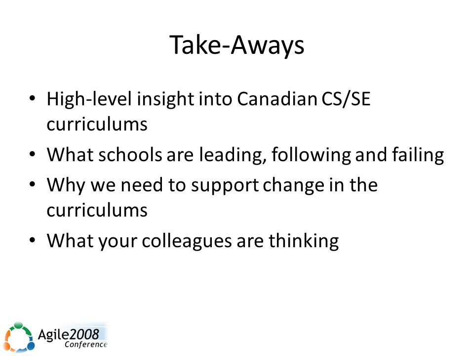 Take-Aways High-level insight into Canadian CS/SE curriculums What schools are leading, following and failing Why we need to support change in the curriculums What your colleagues are thinking
