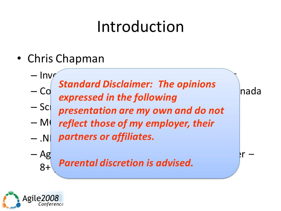 Introduction Chris Chapman – Involved with IT solutions for nearly 20 years – Consultant, Microsoft Consulting Services, Canada – Scrum Master Certification (2006) – MCAD (2006) –.NET/SharePoint Junkie – Agile/lean/iterative evangelist and practitioner – 8+ years (Scrum, XP – mostly dev) Standard Disclaimer: The opinions expressed in the following presentation are my own and do not reflect those of my employer, their partners or affiliates.