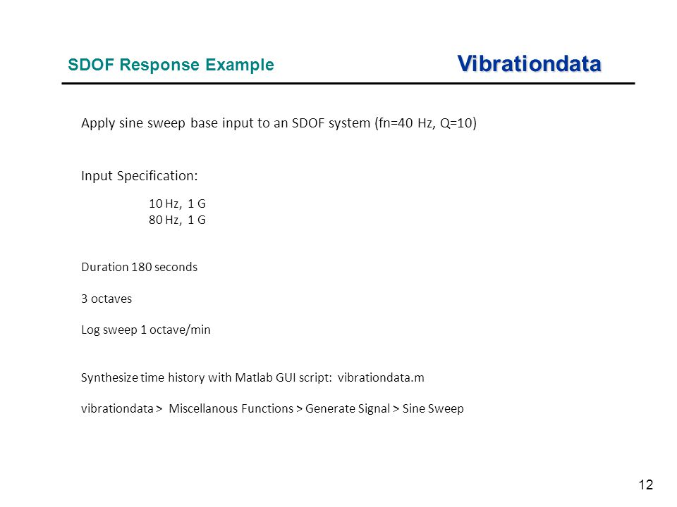 12 Vibrationdata SDOF Response Example Apply sine sweep base input to an SDOF system (fn=40 Hz, Q=10) Input Specification: 10 Hz, 1 G 80 Hz, 1 G Duration 180 seconds 3 octaves Log sweep 1 octave/min Synthesize time history with Matlab GUI script: vibrationdata.m vibrationdata > Miscellanous Functions > Generate Signal > Sine Sweep