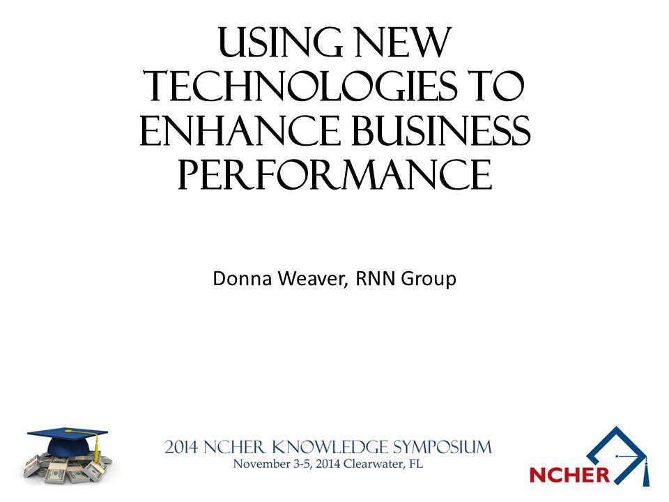 Using New Technologies to Enhance Business Performance Donna Weaver, RNN Group
