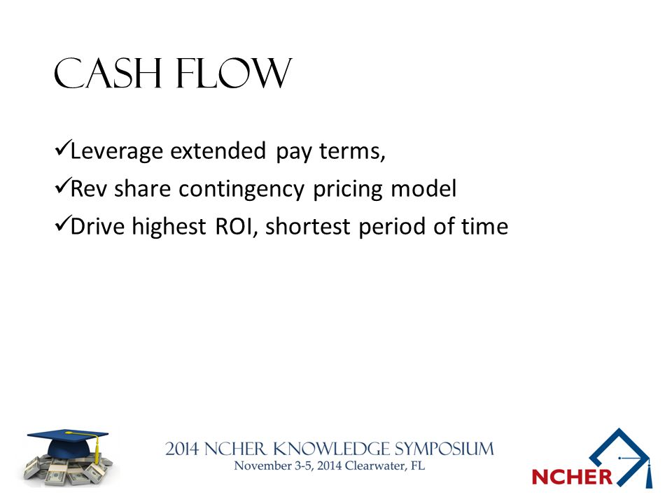 Cash flow Leverage extended pay terms, Rev share contingency pricing model Drive highest ROI, shortest period of time